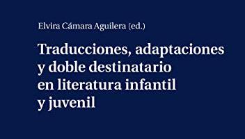 Traducciones, adaptaciones y doble destinatario en literatura infantil y juvenil  Peter Lang. (Ed. Elvira Cámara Aguilera)